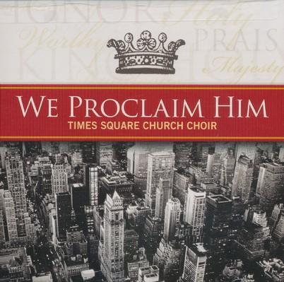 We Proclaim Him By: Time Square Church Choir
